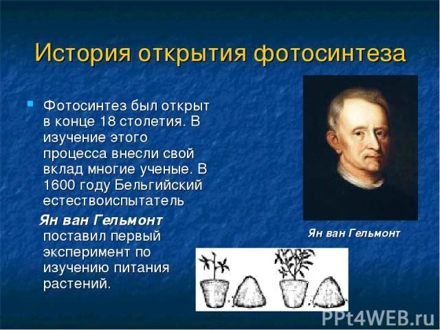 История открытия фотосинтеза Фотосинтез был открыт в конце 18 столетия. В изучение этого процесса внесли свой вклад многие ученые. В 1600 году Бельгийский естествоиспытатель Ян ван Гельмонт поставил первый эксперимент по изучению питания растений. Я…