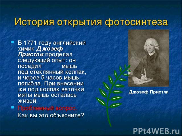 История открытия фотосинтеза В 1771 году английский химик Джозеф Пристли проделал следующий опыт: он посадил мышь под стеклянный колпак, и через 5 часов мышь погибла. При внесении же под колпак веточки мяты мышь осталась живой. Проблемный вопрос. Ка…