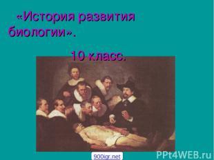«История развития биологии». 10 класс. 900igr.net
