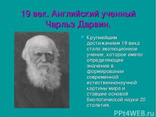 19 век. Английский ученный Чарльз Дарвин. Крупнейшим достижением 19 века стало э