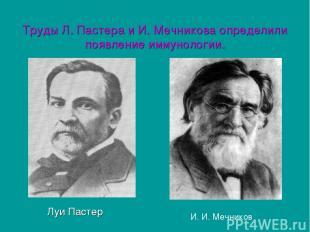 Труды Л. Пастера и И. Мечникова определили появление иммунологии. Луи Пастер И.
