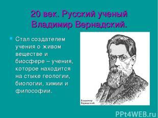 20 век. Русский ученый Владимир Вернадский. Стал создателем учения о живом вещес