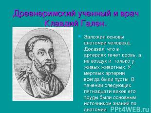 Древнеримский ученный и врач Клавдий Гален. Заложил основы анатомии человека. До