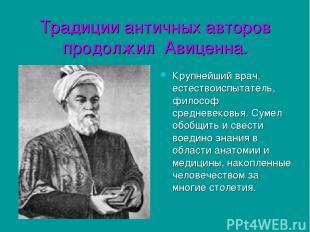 Традиции античных авторов продолжил Авиценна. Крупнейший врач, естествоиспытател