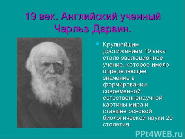 19 век. Английский ученный Чарльз Дарвин. Крупнейшим достижением 19 века стало эволюционное учение, которое имело определяющее значение в формировании современной естественнонаучной картины мира и ставшее основой биологической науки 20 столетия.