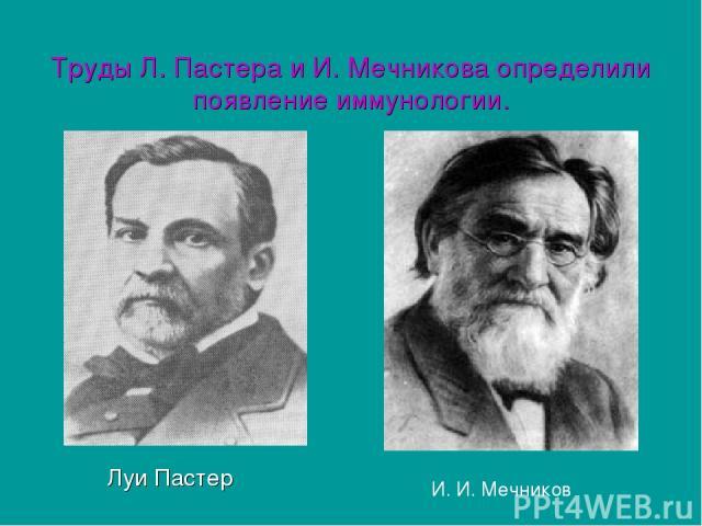 Труды Л. Пастера и И. Мечникова определили появление иммунологии. Луи Пастер И. И. Мечников