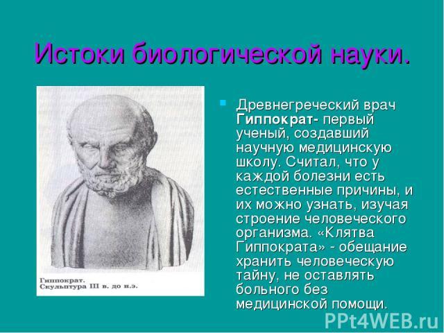 Истоки биологической науки. Древнегреческий врач Гиппократ- первый ученый, создавший научную медицинскую школу. Считал, что у каждой болезни есть естественные причины, и их можно узнать, изучая строение человеческого организма. «Клятва Гиппократа» -…
