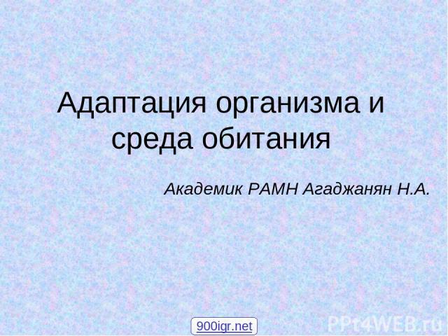 Адаптация организма и среда обитания Академик РАМН Агаджанян Н.А. 900igr.net