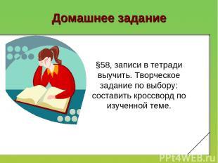 Домашнее задание §58, записи в тетради выучить. Творческое задание по выбору: со