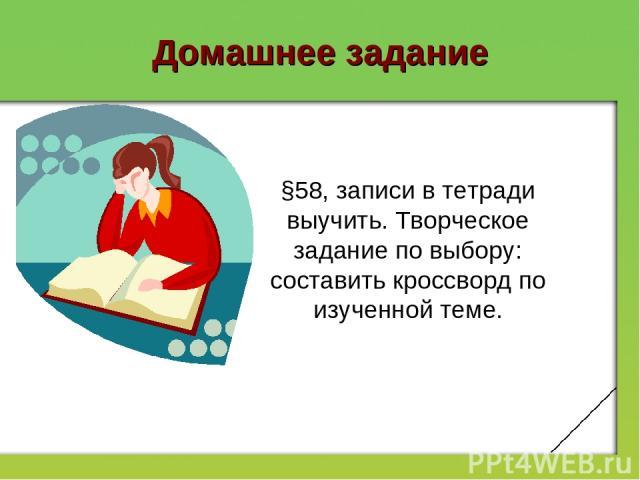 Домашнее задание §58, записи в тетради выучить. Творческое задание по выбору: составить кроссворд по изученной теме.