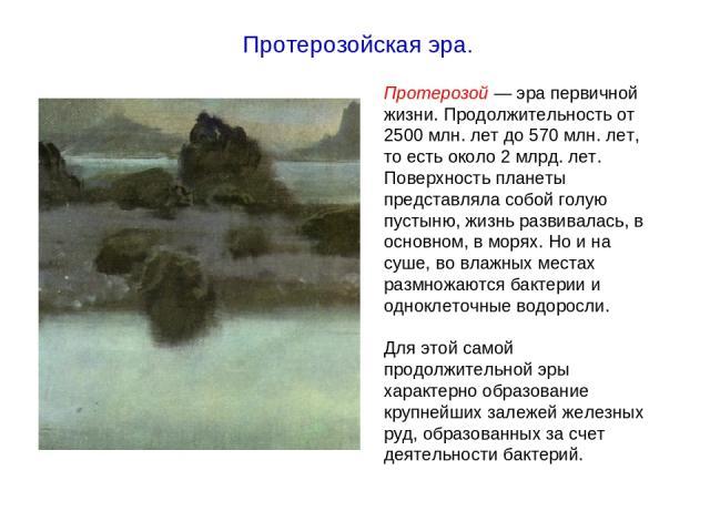 Протерозой — эра первичной жизни. Продолжительность от 2500 млн. лет до 570 млн. лет, то есть около 2 млрд. лет. Поверхность планеты представляла собой голую пустыню, жизнь развивалась, в основном, в морях. Но и на суше, во влажных местах размножают…