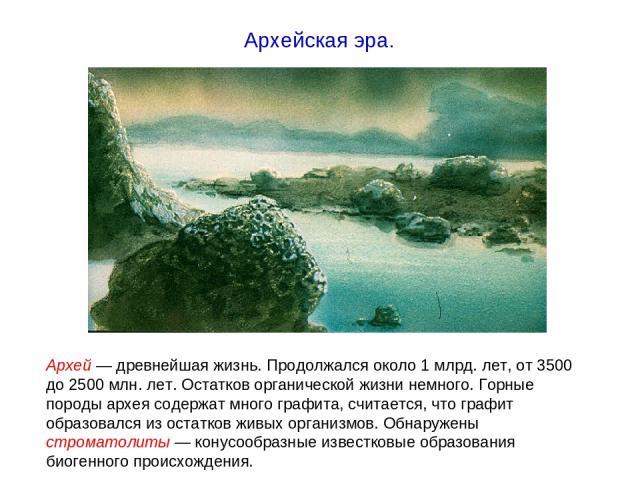 Архей — древнейшая жизнь. Продолжался около 1 млрд. лет, от 3500 до 2500 млн. лет. Остатков органической жизни немного. Горные породы архея содержат много графита, считается, что графит образовался из остатков живых организмов. Обнаружены строматоли…
