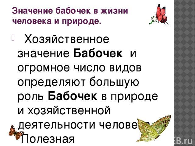 Значение бабочек в жизни человека и природе.  Хозяйственное значениеБабочек и огромное число видов определяют большую рольБабочекв природе и хозяйственной деятельности человека.  Полезная деятельностьБабочкив природе связана с участием их в…