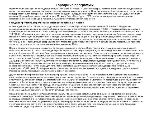 Городские программы Практически во всех субъектах федерации РФ, за исключением Москвы и Санкт-Петербурга, местные власти особо не озадачиваются гуманными методами регулирования численности бездомных животных в городах. В этих регионах ведётся, как п…