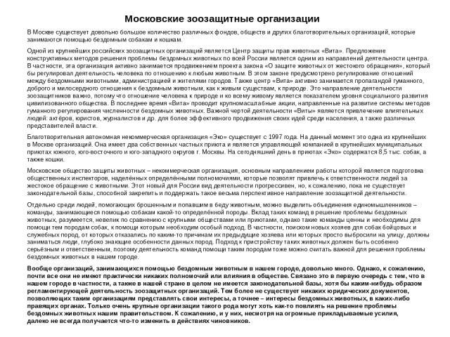 Московские зоозащитные организации В Москве существует довольно большое количество различных фондов, обществ и других благотворительных организаций, которые занимаются помощью бездомным собакам и кошкам. Одной из крупнейших российских зоозащитных ор…