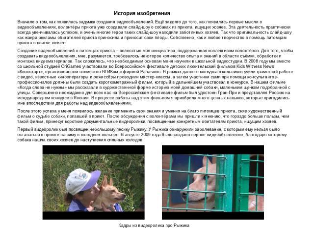 История изобретения Вначале о том, как появилась задумка создания видеообъявлений. Ещё задолго до того, как появились первые мысли о видеообъявлениях, волонтёры приюта уже создавали слайд-шоу о собаках из приюта, ищущих хозяев. Эта деятельность прак…
