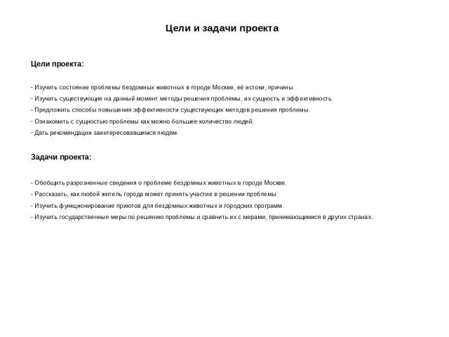 Цели и задачи проекта Цели проекта: Изучить состояние проблемы бездомных животных в городе Москве, её истоки, причины. Изучить существующие на данный момент методы решения проблемы, их сущность и эффективность. Предложить способы повышения эффективн…