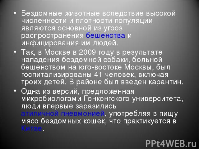 Бездомные животные вследствие высокой численности и плотности популяции являются основной из угроз распространениябешенстваи инфицирования им людей. Так, в Москве в 2009 году в результате нападения бездомной собаки, больной бешенством на юго-восто…