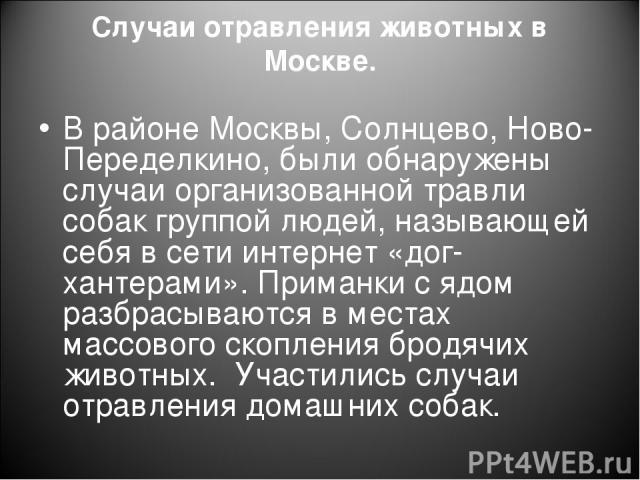 Случаи отравления животных в Москве. В районе Москвы, Солнцево, Ново-Переделкино, были обнаружены случаи организованной травли собак группой людей, называющей себя в сети интернет «дог-хантерами». Приманки с ядом разбрасываются в местах массового ск…