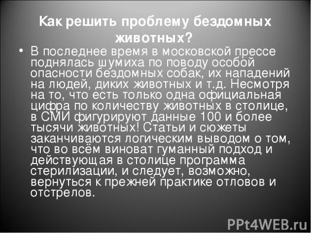 Как решить проблему бездомных животных? В последнее время в московской прессе поднялась шумиха по поводу особой опасности бездомных собак, их нападений на людей, диких животных и т.д. Несмотря на то, что есть только одна официальная цифра по количес…