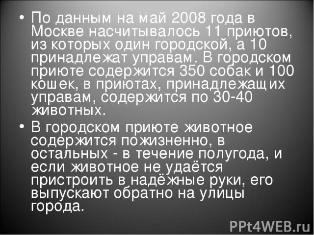 По данным на май 2008 года в Москве насчитывалось 11 приютов, из которых один городской, а 10 принадлежат управам. В городском приюте содержится 350 собак и 100 кошек, в приютах, принадлежащих управам, содержится по 30-40 животных. В городском приют…