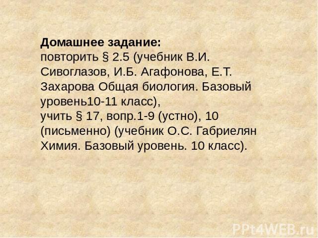 Домашнее задание: повторить § 2.5 (учебник В.И. Сивоглазов, И.Б. Агафонова, Е.Т. Захарова Общая биология. Базовый уровень10-11 класс), учить § 17, вопр.1-9 (устно), 10 (письменно) (учебник О.С. Габриелян Химия. Базовый уровень. 10 класс).
