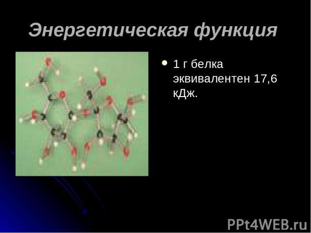 Энергетическая функция 1 г белка эквивалентен 17,6 кДж.
