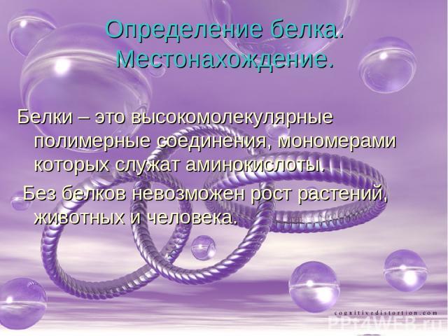 Определение белка. Местонахождение. Белки – это высокомолекулярные полимерные соединения, мономерами которых служат аминокислоты. Без белков невозможен рост растений, животных и человека.
