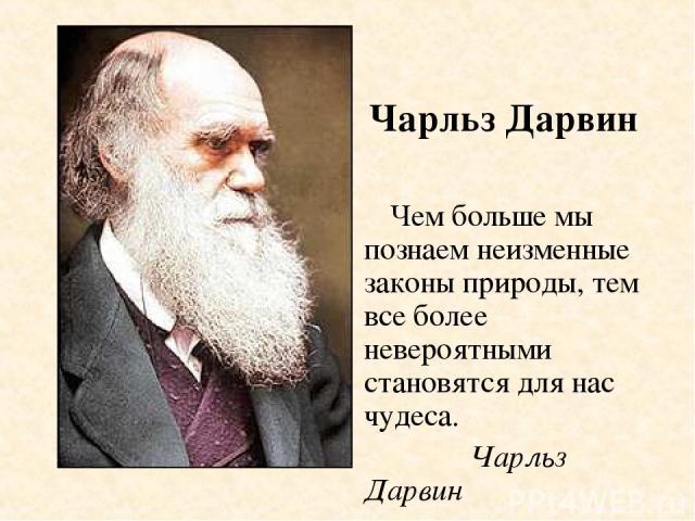 Чем больше мы познаем неизменные законы природы, тем все более невероятными становятся для нас чудеса. Чарльз Дарвин Чарльз Дарвин