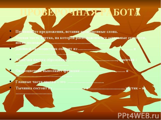 ПРОВЕРОЧНАЯ РАБОТА Перепишите предложения, вставив пропущенные слова. Осевая часть цветка, на которой расположены все остальные его части, носит название …………………………………………. Двойной околоцветник состоит из ………………………………….. и ……………………………………… Чашечка цве…