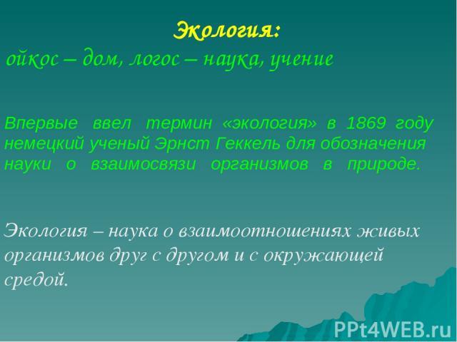 Экология: ойкос – дом, логос – наука, учение Впервые ввел термин «экология» в 1869 году немецкий ученый Эрнст Геккель для обозначения науки о взаимосвязи организмов в природе. Экология – наука о взаимоотношениях живых организмов друг с другом и с ок…