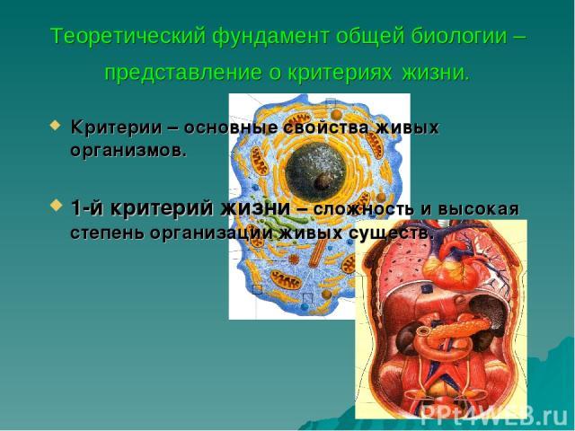 Теоретический фундамент общей биологии – представление о критериях жизни. Критерии – основные свойства живых организмов. 1-й критерий жизни – сложность и высокая степень организации живых существ.