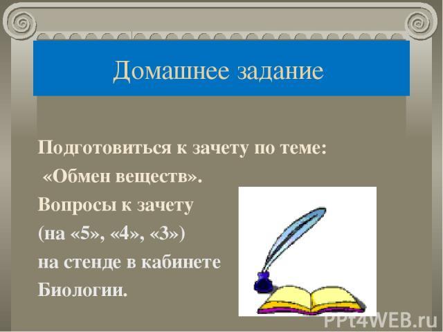 Домашнее задание Подготовиться к зачету по теме: «Обмен веществ». Вопросы к зачету (на «5», «4», «3») на стенде в кабинете Биологии.
