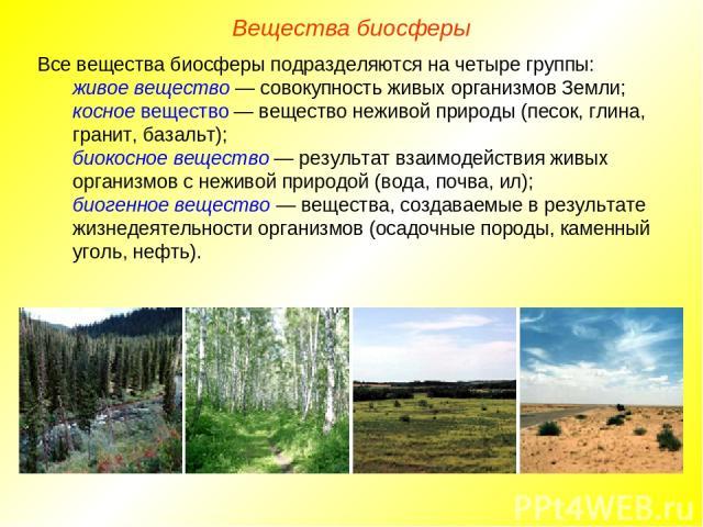 Вещества биосферы Все вещества биосферы подразделяются на четыре группы: живое вещество — совокупность живых организмов Земли; косное вещество — вещество неживой природы (песок, глина, гранит, базальт); биокосное вещество — результат взаимодействия …