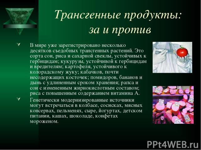Трансгенные продукты: за и против В мире уже зарегистрировано несколько десятков съедобных трансгенных растений. Это сорта сои, риса и сахарной свеклы, устойчивых к гербицидам; кукурузы, устойчивой к гербицидам и вредителям; картофеля, устойчивого к…
