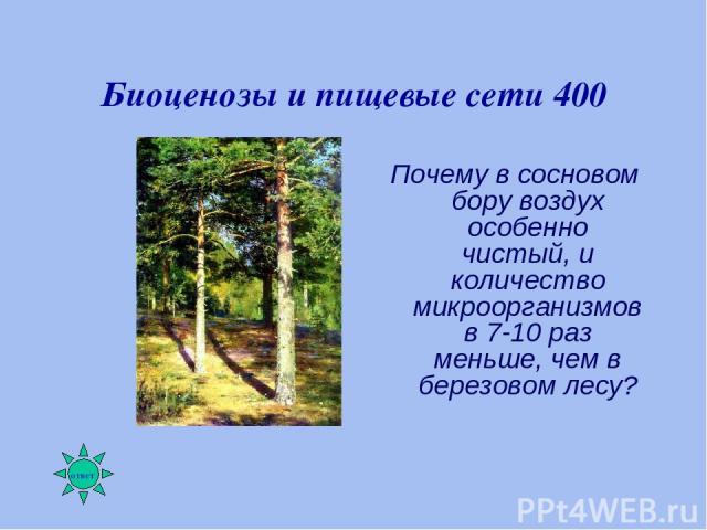 Биоценозы и пищевые сети 400 Почему в сосновом бору воздух особенно чистый, и количество микроорганизмов в 7-10 раз меньше, чем в березовом лесу?