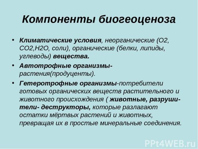 Компоненты биогеоценоза Климатические условия, неорганические (О2, СО2,Н2О, соли), органические (белки, липиды, углеводы) вещества. Автотрофные организмы- растения(продуценты). Гетеротрофные организмы-потребители готовых органических веществ растите…