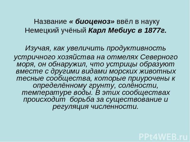 Название « биоценоз» ввёл в науку Немецкий учёный Карл Мебиус в 1877г. Изучая, как увеличить продуктивность устричного хозяйства на отмелях Северного моря, он обнаружил, что устрицы образуют вместе с другими видами морских животных тесные сообщества…