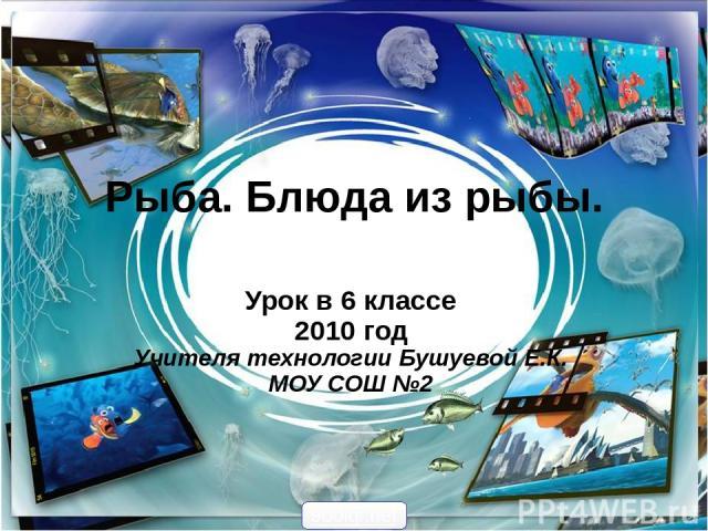 Рыба. Блюда из рыбы. Урок в 6 классе 2010 год Учителя технологии Бушуевой Е.К. МОУ СОШ №2 900igr.net
