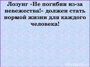 Лозунг «Не погибни из-за невежества!» должен стать нормой жизни для каждого чело