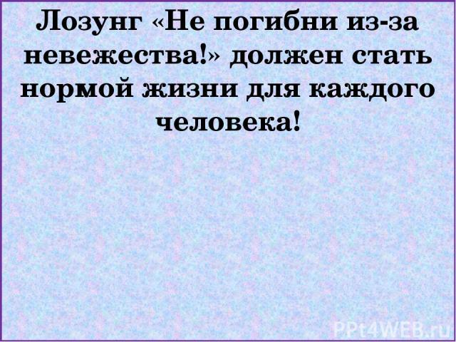 Лозунг «Не погибни из-за невежества!» должен стать нормой жизни для каждого человека!