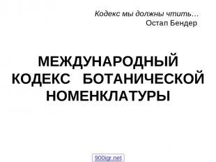 МЕЖДУНАРОДНЫЙ КОДЕКС БОТАНИЧЕСКОЙ НОМЕНКЛАТУРЫ Кодекс мы должны чтить… Остап Бен