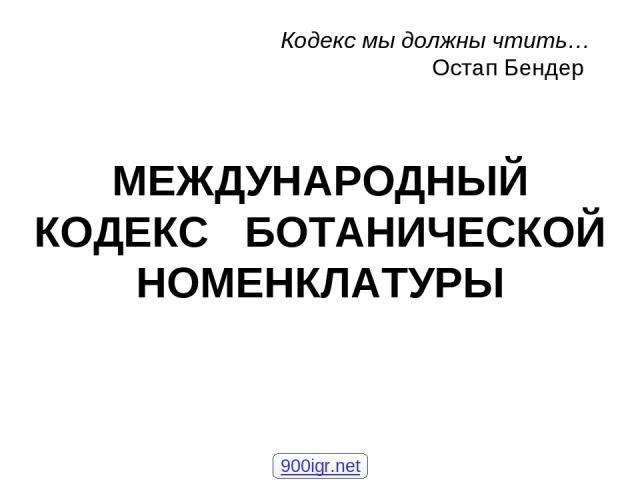 МЕЖДУНАРОДНЫЙ КОДЕКС БОТАНИЧЕСКОЙ НОМЕНКЛАТУРЫ Кодекс мы должны чтить… Остап Бендер 900igr.net