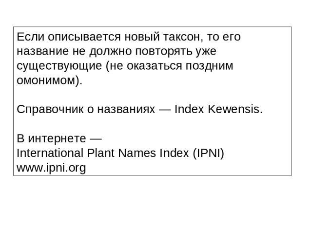 Если описывается новый таксон, то его название не должно повторять уже существующие (не оказаться поздним омонимом). Справочник о названиях — Index Kewensis. В интернете — International Plant Names Index (IPNI) www.ipni.org