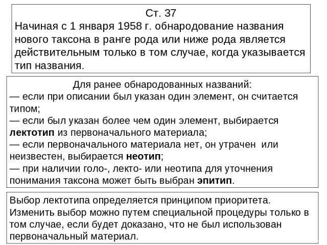Ст. 37 Начиная с 1 января 1958 г. обнародование названия нового таксона в ранге рода или ниже рода является действительным только в том случае, когда указывается тип названия. Для ранее обнародованных названий: — если при описании был указан один эл…