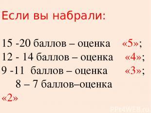 Если вы набрали: 15 -20 баллов – оценка «5»; 12 - 14 баллов – оценка «4»; 9 -11