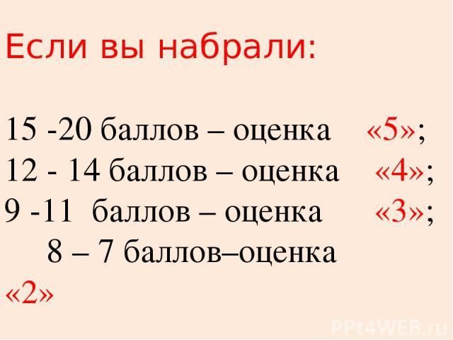 Если вы набрали: 15 -20 баллов – оценка «5»; 12 - 14 баллов – оценка «4»; 9 -11 баллов – оценка «3»; 8 – 7 баллов–оценка «2»