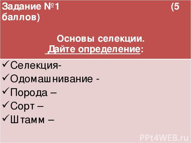 Задание №1 (5 баллов) Основы селекции. Дайте определение: Селекция- Одомашнивание - Порода – Сорт – Штамм –