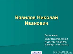 Вавилов Николай Иванович Выполнили: Бабичева Роксана и Жданова Людмила, ученицы