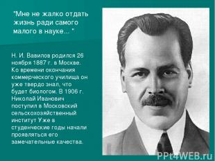 Н. И. Вавилов родился 26 ноября 1887г. в Москве. Ко времени окончания коммерчес